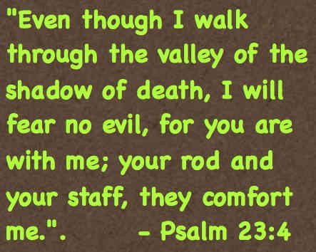 Even though I walk through the valley of the shadow of death, I will fear no evil, for you are with me; your rod and staff, they comfort me. Psalm 23:4