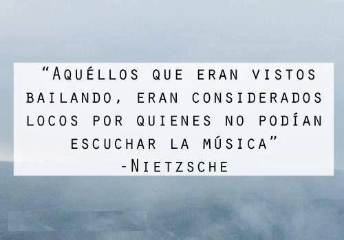Aquellos que eran vistos bailando, eran considerados locos por quienes no podían escuchar la música - Nietzsche