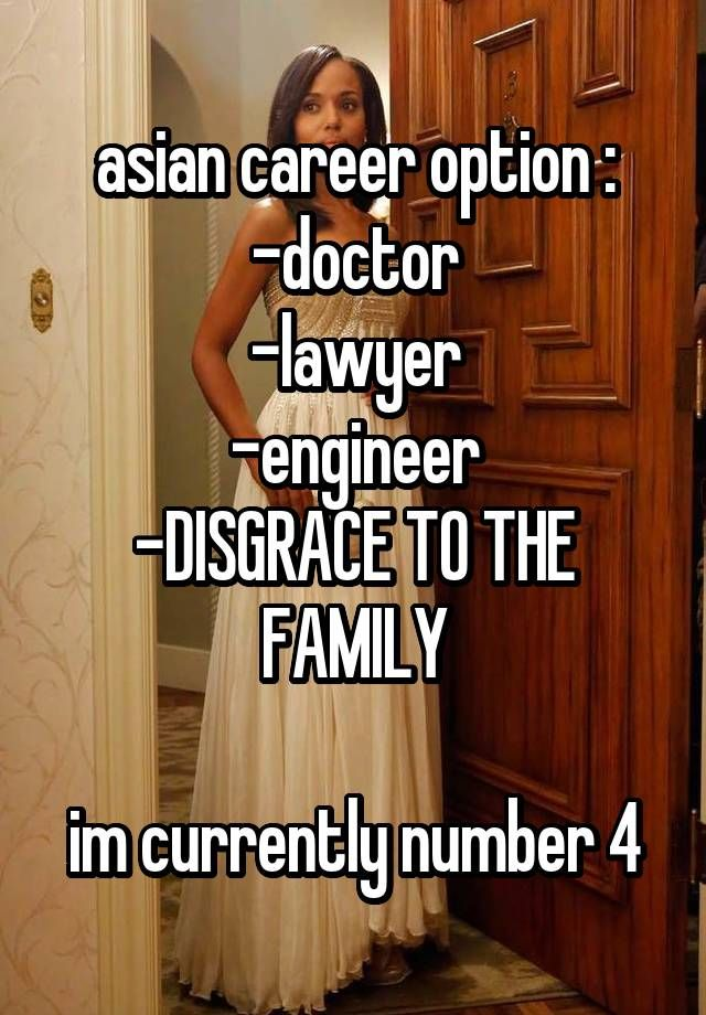 """""""asian career option : -doctor -lawyer -engineer -DISGRACE TO THE FAMILY  im currently number 4"""""""