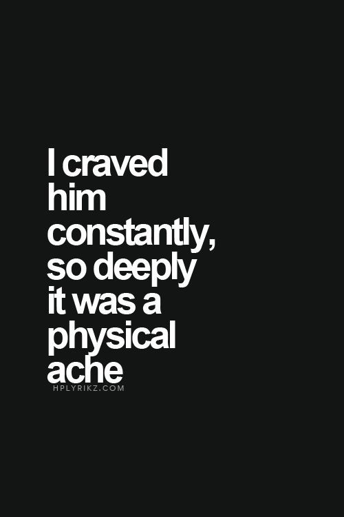 I craved him constantly, so deeply it was a physical ache