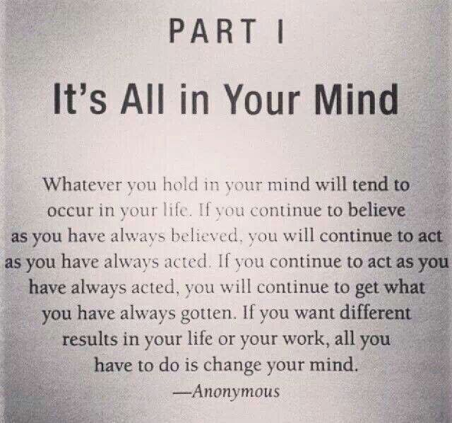 Its All in Your Mind... If you want different results in your life or your work, all you have to do is change your mind. Quantum Physics