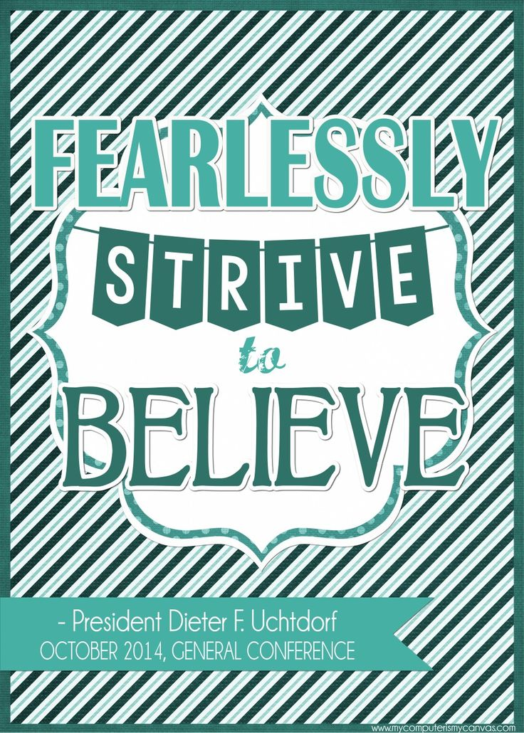 PRINTABLE QUOTE Collection from LDS General Conference, October 2014 Sessions #LDS #LDSconf - great quotes from Uchtdorf... FEARLESSLY strive to BELIEVE