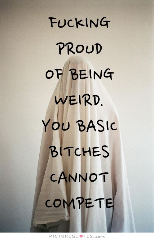 Fucking proud of being weird. You basic bitches cannot compete. Picture Quotes.