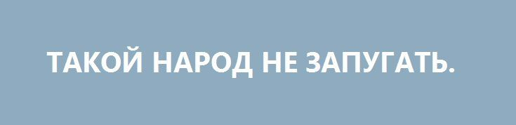 ТАКОЙ НАРОД НЕ ЗАПУГАТЬ. http://rusdozor.ru/2017/04/10/takoj-narod-ne-zapugat/  Прошлая неделя, оказавшаяся слишком бурной на события не только на территории нашей необъятной Родины, но и в мире, несла в себе, слава богу, не только разрушительный и отрицательный заряд.  И лично для меня, например, главными ее итогами стали даже ...