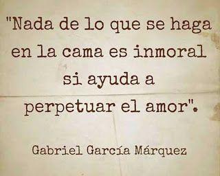 """""""Nada de lo que se haga en la cama es inmoral si ayuda a perpetuar el amor"""" Frases de Gabriel Garcia Marquez"""