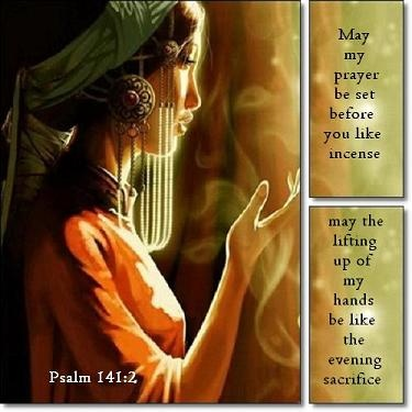 May my prayer be set before you like incense, my the lifting up of my hands be like the evening sacrifice. Psalm 141:2