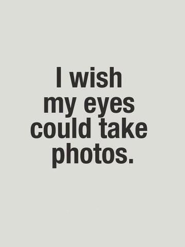 But they do take photos! The only thing is they print them in my brain, heart and soul forever, like tattooed pictures.