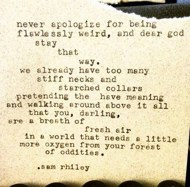 Never apologize for being flawlessly weird ... - Sam Rhiley