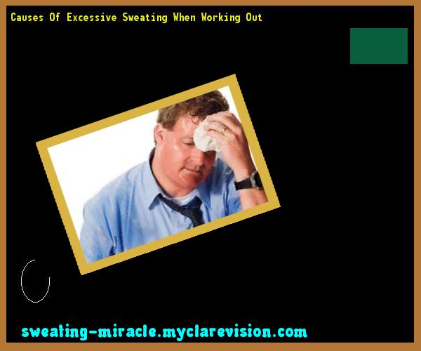 Causes Of Excessive Sweating When Working Out 163028 - Your Body to Stop Excessive Sweating In 48 Hours - Guaranteed!