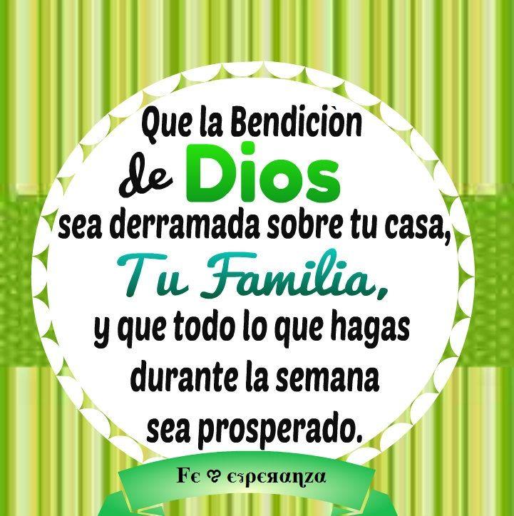 Que la Bendición de Dios sea derramada sobre tu casa, tu familia y que todo lo que hagas durante la semana sea prosperado.