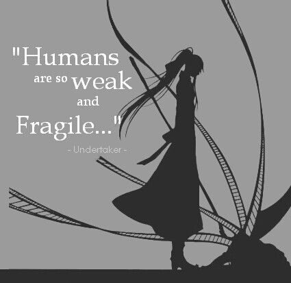 Black Butler quote (Undertaker) - Humans are so weak and fragile.