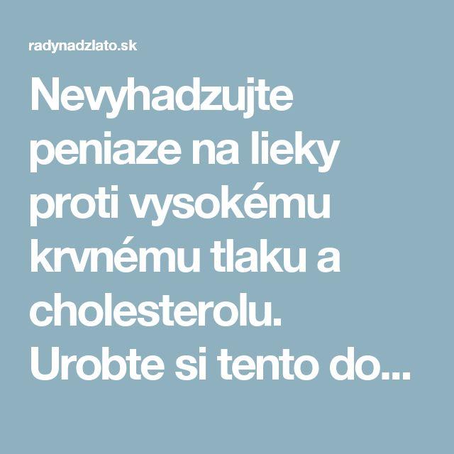 Nevyhadzujte peniaze na lieky proti vysokému krvnému tlaku a cholesterolu. Urobte si tento domáci liek – radynadzlato.sk