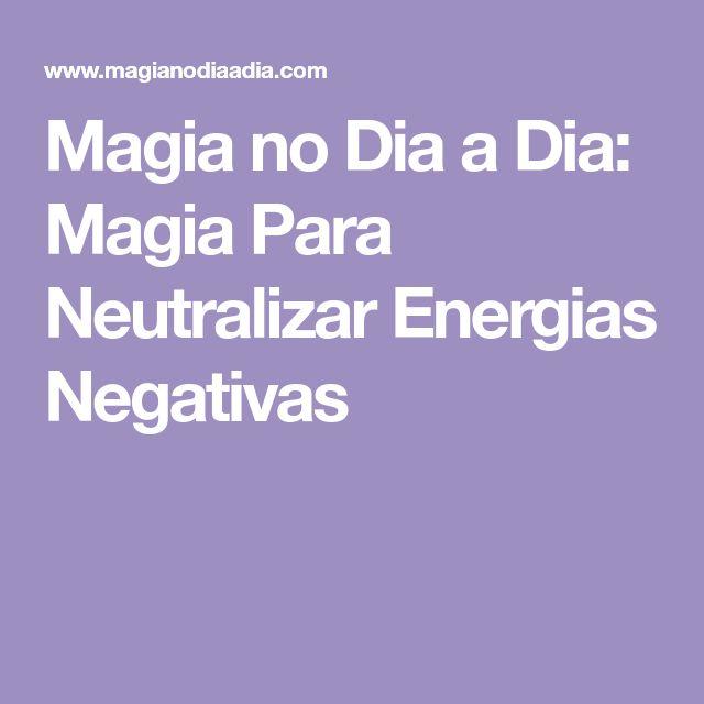 Magia no Dia a Dia: Magia Para Neutralizar Energias Negativas