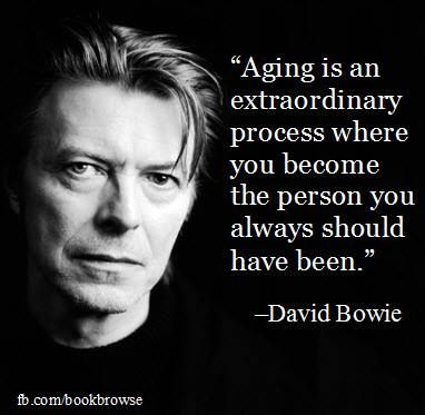 """""""Aging is an extraordinary process where you become the person you always should have been.""""  --David Bowie"""