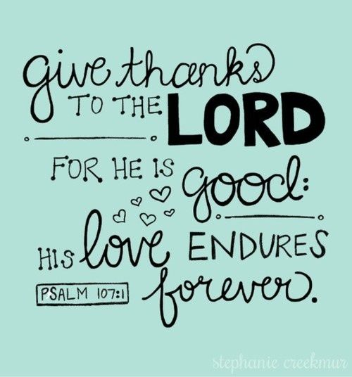 Psalms 107:1 The Holy Bible, English Standard Version  Oh give thanks to the LORD, for he is good, for his steadfast love endures forever!