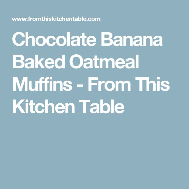 Chocolate Banana Baked Oatmeal Muffins - From This Kitchen Table