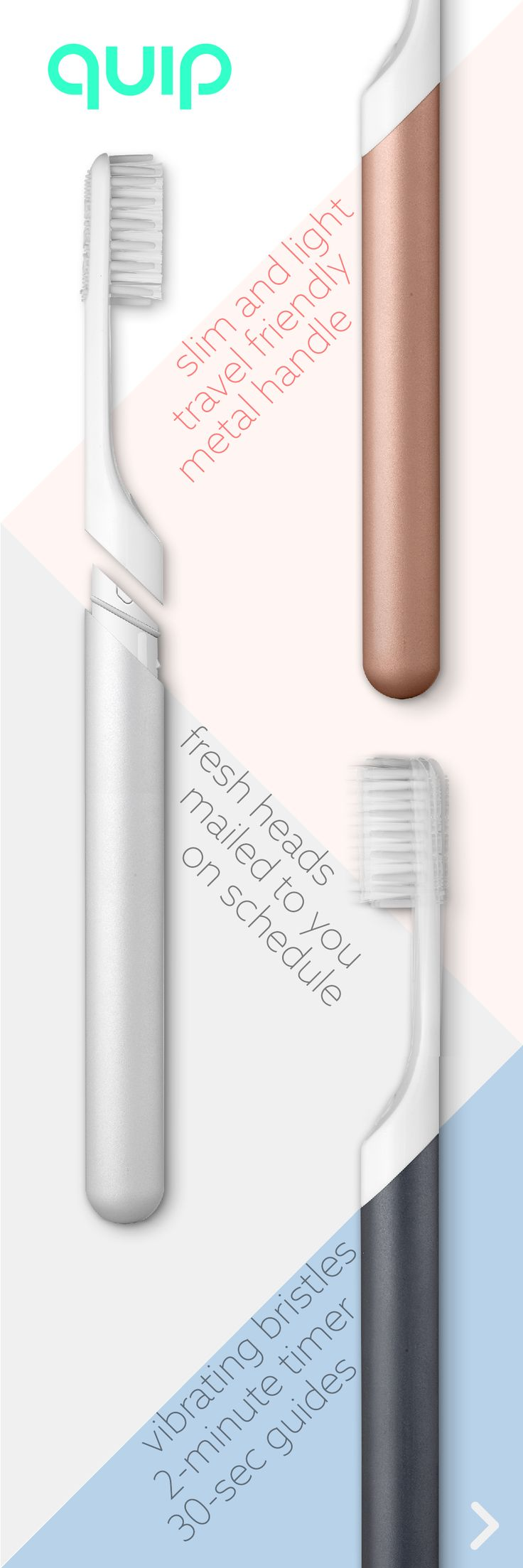 Whether on the go or at home, maintaining a healthy smile has never been more convenient! The quip electric toothbrush helps you 1) Forget about trips to the store thanks to $5 brush head refills delivered every 3 months 2) Brush gently with vibrating bristles and 2 minute timer to ensure a dentist ready clean 3) Boost your bathroom style thanks to our slim metal design and included travel cover/wall mount! (you'll want to pick it up twice a day!) quip - oral care simplified. Starting at…