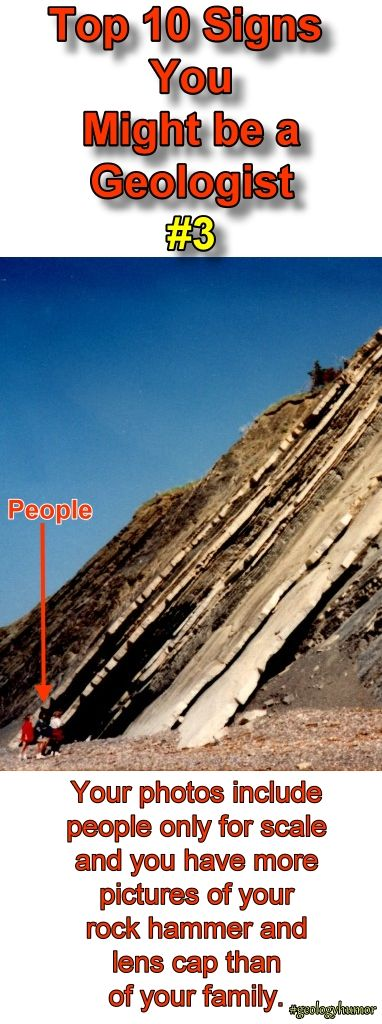 Top Ten Signs You Might Be A Geologist: #3  Your photos include people only for scale and you have more pictures of your rock hammer and lens cap than of your family.  http://www.minimegeology.com/