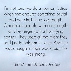 The truly strong woman | I am not strong | quotes | Jesus is enough | Beth Moore | Children of the Day