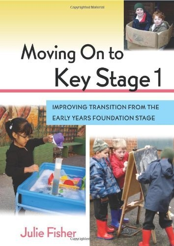 Moving On to Key Stage 1: Improving Transition from the Early Years Foundation Stage by Julie Fisher