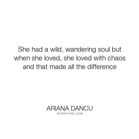 "Ariana Dancu - ""She had a wild, wandering soul but when she loved, she loved with chaos and"". inspirational, soul, love-quotes, wild, chaos, wanderer, wandering, wanderlust, love"