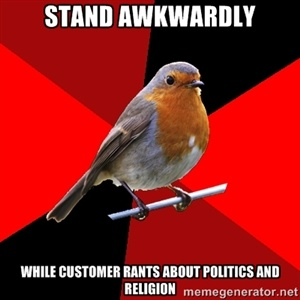 Stand Awkwardly While customer rants about politics and religion | Retail Robin | Meme Generator