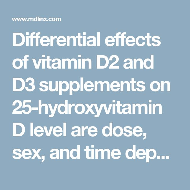 Differential effects of vitamin D2 and D3 supplements on 25-hydroxyvitamin D level are dose, sex, and time dependent: A randomized controlled trial