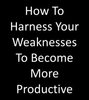 How To Harness Your Weaknesses To Become More Productive