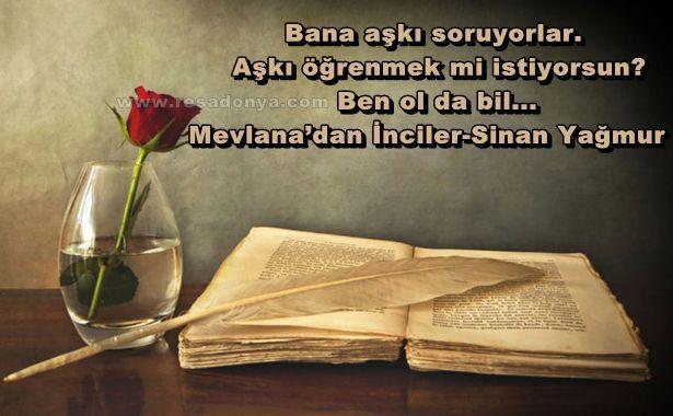 Bana aşkı soruyorlar. Aşkı öğrenmek mi istiyorsun? Ben ol da bil... Mevlana'dan İnciler-Sinan Yağmur http://www.resadonya.com/resimli-kitap-sozleri/