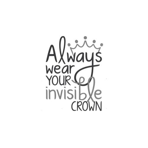 """Always wear your invisible crown"" 