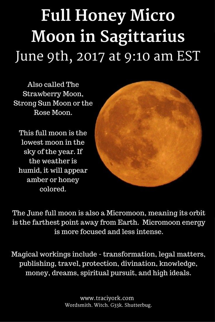 Full Honey Micro Moon in Sagittarius. June 9th, 2017 at 9:10 am EST. Also called The Strawberry Moon, Strong Sun Moon or the Rose Moon. This full moon is the lowest moon in the sky   of the year. If the weather is humid, it will appear amber or honey colored. The June full moon is also a Micromoon, meaning its orbit is the farthest point away from Earth.  Micromoon   energy is more focused and less intense. Magical workings include - transformation, legal matters, publishing, travel…