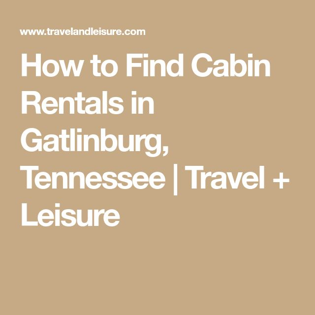 How to Find Cabin Rentals in Gatlinburg, Tennessee | Travel + Leisure