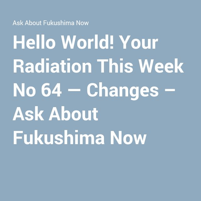 Hello World! Your Radiation This Week No 64 — Changes – Ask About Fukushima Now