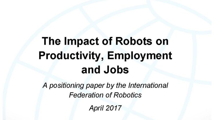 The Impact of Robots on Productivity, Employment and Jobs - Position Paper IFR, 2017
