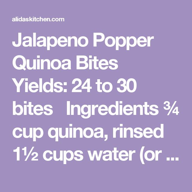 Jalapeno Popper Quinoa Bites Yields:24 to 30 bites  Ingredients ¾ cup quinoa, rinsed 1½ cups water (or broth) 1 cup finely chopped yellow onion ½ cup chopped jalapeño peppers 2 garlic cloves, minced 2 eggs, lightly beaten 2 tablespoons ⅓ less fat cream cheese, cut into small pieces 1½ cups Monterey Jack cheese Instructions In a medium sauce pan, cook quinoa according to package directions. Let cool. Preheat oven to 350° F. Spray mini muffin tins with cooking spray. In a large bowl, combine…