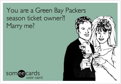 Funny Sports Ecard: You are a Green Bay Packers season ticket owner?! Marry me?