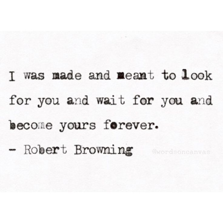 """I was made and meant to look for you and wait for you and become yours forever.""   - Robert Browning"