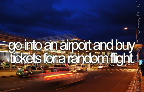 Bucket list: Go into an airport and buy tickets for a random flight.