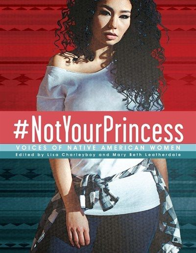 #NotYourPrincess - Voices of Native American Women - Lisa Charleyboy and Mary Beth Leatherdale  Over fifty contemporary artists come together to shatter stereotypes, revealing hurt from the past and celebrating hope for the future.