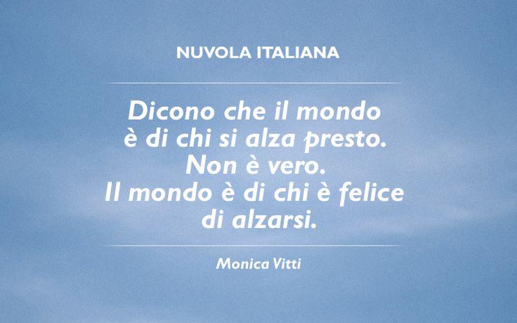 """""""Dicono che il mondo è di chi si alza presto. Non è vero. Il mondo è di chi è felice di alzarsi."""" -  Monica Vitti #NuvolaQuotes"""