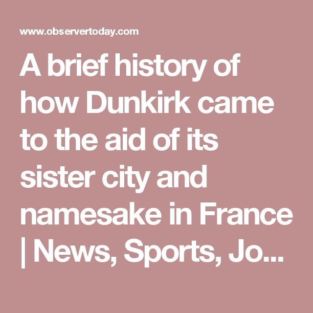 A brief history of how Dunkirk came to the aid of its sister city and namesake in France | News, Sports, Jobs - Observer Today