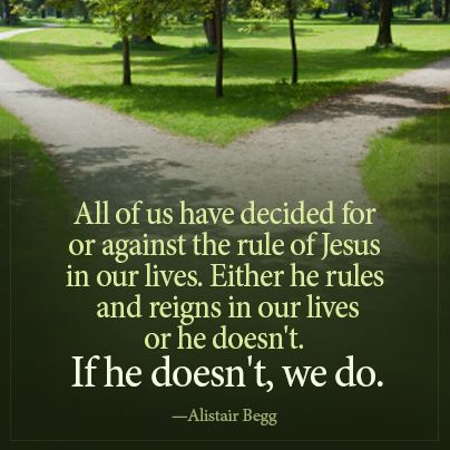 """""""All of us have decided for, or against, the rule of Jesus in our lives. Either he rules and reigns in our lives, or he doesn't. If he doesn't, we do."""" —Alistair Begg http://www.truthforlife.org/broadcasts/2012/11/26/a-day-in-the-life-of-jesus-part-one-a/"""