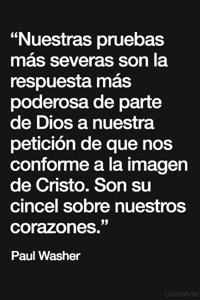 """""""Nuestras pruebas más severas son la respuesta más poderosa de parte de Dios a nuestra petición de que nos conforme a la imagen de Cristo. Son su cincel sobre nuestros corazones."""" - Paul Washer."""