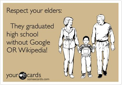 Respect your elders: They graduated high school without Google OR Wikipedia!