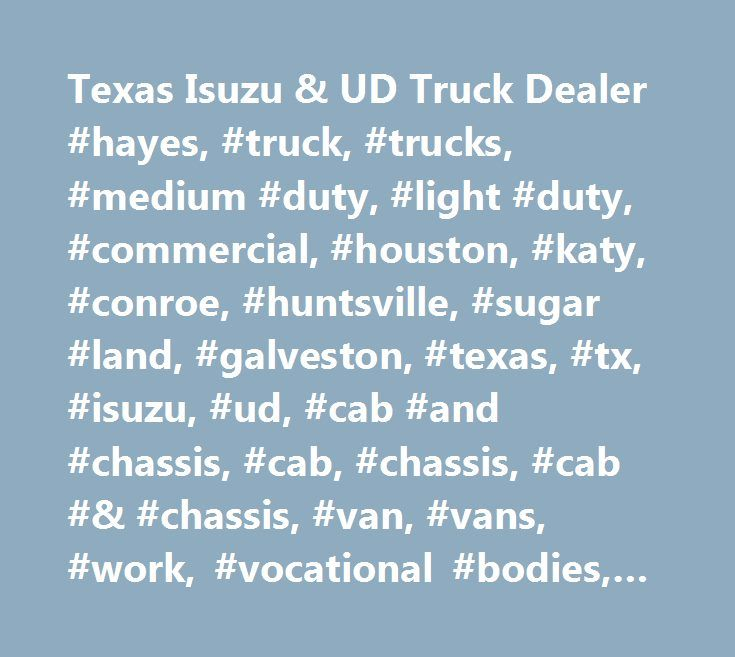 Texas Isuzu & UD Truck Dealer #hayes, #truck, #trucks, #medium #duty, #light #duty, #commercial, #houston, #katy, #conroe, #huntsville, #sugar #land, #galveston, #texas, #tx, #isuzu, #ud, #cab #and #chassis, #cab, #chassis, #cab #& #chassis, #van, #vans, #work, #vocational #bodies, #body, #used, #new, #repair, #repairs, #parts, #reach, #reefer, #rollback, #tow, #dealer, #dealers, #dealership, #npr, #nqr, #nrr, #isuzu…