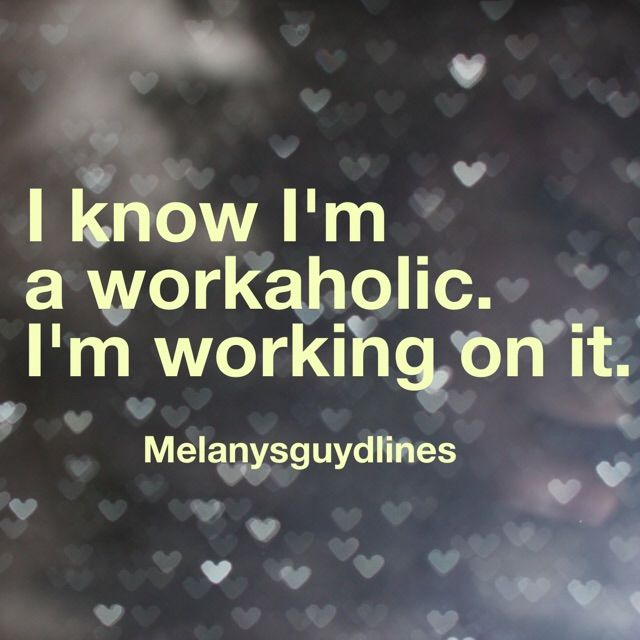 I know I'm A Workaholic. I'm Working On It.