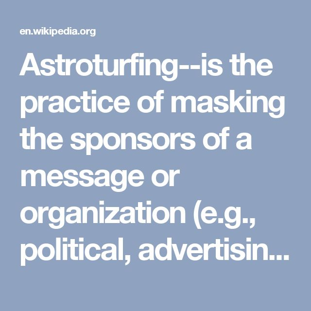 Astroturfing--is the practice of masking the sponsors of a message or organization (e.g., political, advertising, religious or public relations) to make it appear as though it originates from and is supported by a grassroots participant(s). It is a practice intended to give the statements or organizations credibility by withholding information about the source's financial connection. The term astroturfing is derived from AstroTurf, a brand of synthetic carpeting designed to resemble natural…
