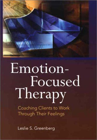 Emotion-Focused Therapy: Coaching Clients to Work Through Their Feelings by Leslie S. Greenberg