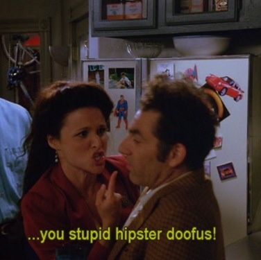 Seinfeld: Kramer, you stupid hipster doofus.                                                                                                                                                     More