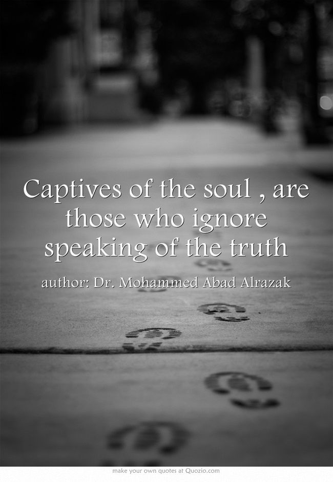 Captives of the soul , are those who ignore speaking of the truth